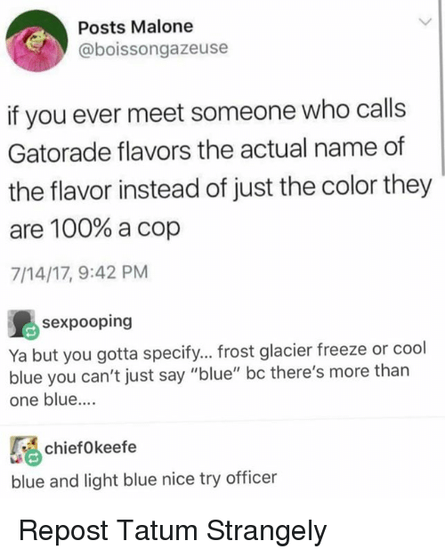 "malone: Posts Malone  @boissongazeuse  if you ever meet someone who calls  Gatorade flavors the actual name of  the flavor instead of just the color they  are 100% a cop  7/14/17, 9:42 PM  島sexpooping  Ya but you gotta specify... frost glacier freeze or cool  blue you can't just say ""blue"" bc there's more than  one blue....  chiefo keefe  blue and light blue nice try officer Repost Tatum Strangely"