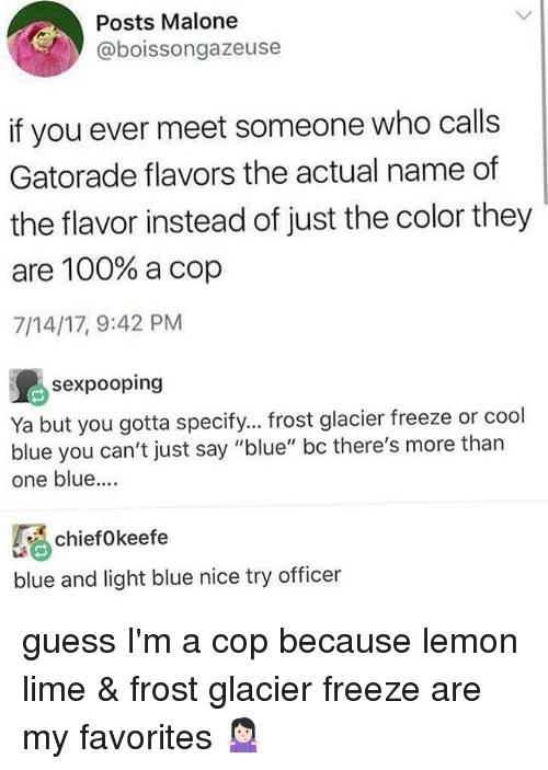 "malone: Posts Malone  @boissongazeuse  if you ever meet someone who calls  Gatorade flavors the actual name of  the flavor instead of just the color they  are 100% a cop  7/14/17, 9:42 PM  sexpooping  Ya but you gotta specify... frost glacier freeze or cool  blue you can't just say ""blue"" bc there's more than  one blue....  chiefokeefe  blue and light blue nice try officer guess I'm a cop because lemon lime & frost glacier freeze are my favorites 🤷🏻‍♀️"