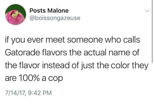 malone: Posts Malone  @boissongazeuse  if you ever meet someone who calls  Gatorade flavors the actual name of  the flavor instead of just the color they  are 100% a cop  7/14/17, 9:42 PM