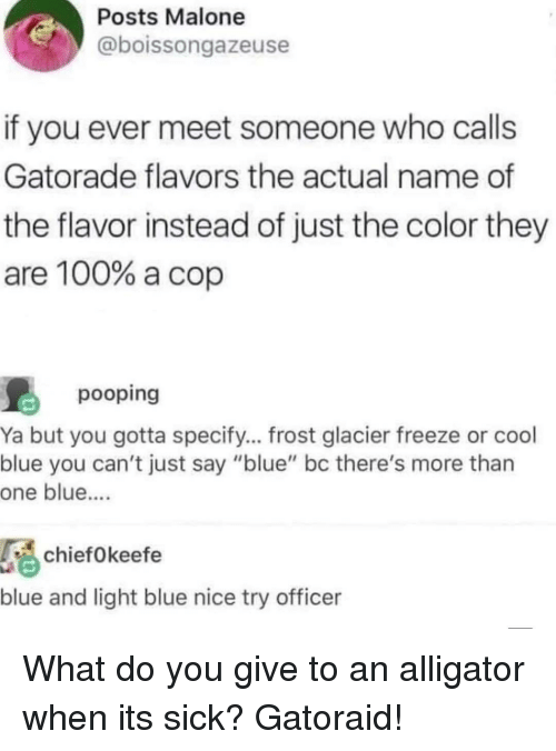 """Anaconda, Gatorade, and Alligator: Posts Malone  @boissongazeuse  if you ever meet someone who calls  Gatorade flavors the actual name of  the flavor instead of just the color they  are 100% a cop  pooping  Ya but you gotta specify... frost glacier freeze or cool  blue you can't just say """"blue"""" bc there's more than  one blue....  chiefOkeefe  blue and light blue nice try officer What do you give to an alligator when its sick? Gatoraid!"""