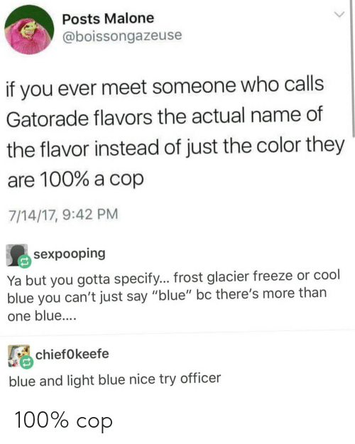 "malone: Posts Malone  @boissongazeuse  if you ever meet someone who calls  Gatorade flavors the actual name of  the flavor instead of just the color they  are 100% a cop  7/14/17, 9:42 PM  sexpooping  t you gotta specify... frost glacier freeze or cool  Ya bu  blue you can't just say ""blue"" bc there's more than  one blue....  chiefokeefe  blue and light blue nice try officer 100% cop"