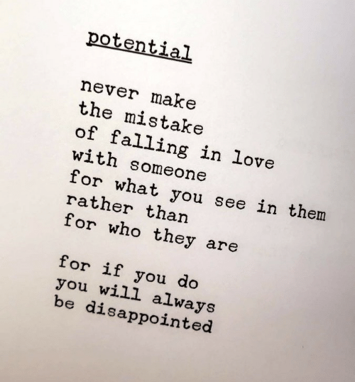 Disappointed, Love, and Never: potential  never make  the mistake  of falling in love  with someone  for what you see in them  rather than  for who they are  for if you do  you will always  be disappointed