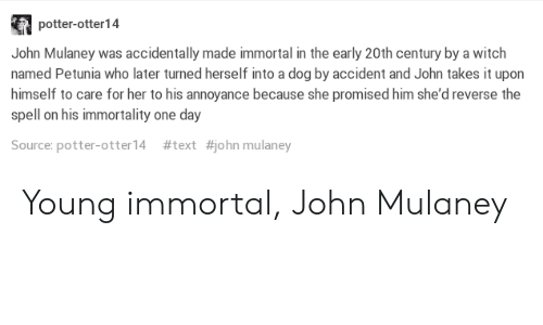 Mulan: potter-otter14  John Mulaney was accidentally made immortal in the early 20th century by a witch  named Petunia who later turned herself into a dog by accident and John takes it upon  himself to care for her to his annoyance because she promised him she'd reverse the  spell on his immortality one day  Source: potter-otter! 4  #text  #john mulan ey Young immortal, John Mulaney