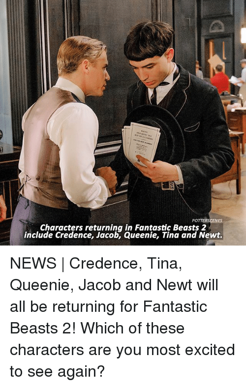 fantastic beasts: POTTERSCENES  Characters returning in Fantastic Beasts 2  include Credence, Jacob, Queenie, Tina and Newt. NEWS | Credence, Tina, Queenie, Jacob and Newt will all be returning for Fantastic Beasts 2! Which of these characters are you most excited to see again?