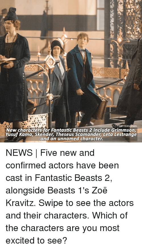 fantastic beasts: POTTERSCENES  New characters for Fantastic Beasts 2 include Grimmson,  Yusuf Kama, Skender, Theseus Scamander, Leta Lestrange  and an unnamed character. NEWS | Five new and confirmed actors have been cast in Fantastic Beasts 2, alongside Beasts 1's Zoë Kravitz. Swipe to see the actors and their characters. Which of the characters are you most excited to see?