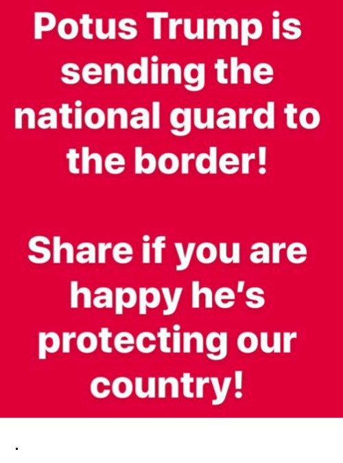 national guard: Potus Trump is  sending the  national guard to  the border!  Share if you are  happy he's  protecting our  country! .
