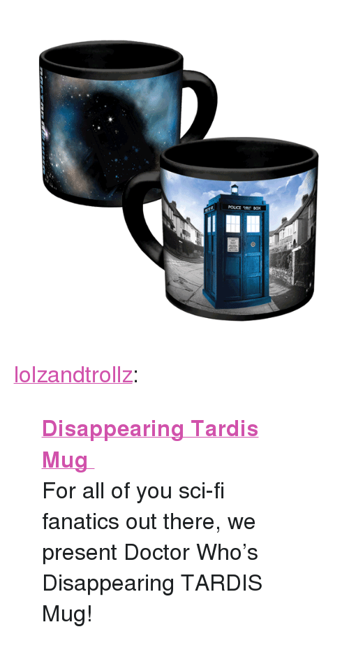 "Fanatics: POUCE tf BOX <p><a href=""http://lolzandtrollz.tumblr.com/post/157243969735/disappearing-tardis-mug-for-all-of-you-sci-fi"" class=""tumblr_blog"">lolzandtrollz</a>:</p>  <blockquote><p><b><a href=""http://novelty-gift-ideas.com/disappearing-tardis-mug/"">  Disappearing Tardis Mug  </a></b><br/></p><p>  For all of you sci-fi fanatics out there, we present Doctor Who's Disappearing TARDIS Mug!<br/></p></blockquote>"