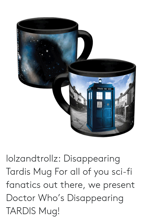 Fanatics: POUCE tf BOX lolzandtrollz:    Disappearing Tardis Mug    For all of you sci-fi fanatics out there, we present Doctor Who's Disappearing TARDIS Mug!
