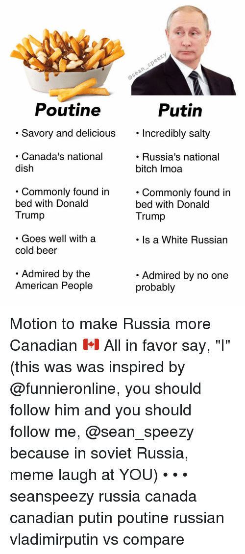 """Beer, Bitch, and Donald Trump: Poutine  Putin  . Savory and delicious. Incredibly salty  Incredibly salty  Canada's national  dish  . Russia's national  bitch Imoa  . Commonlv found in  bed with Donald  Trump  . Commonly found in  bed with Donald  Trump  . Goes well with a  cold beer  Is a White Russian  Admired by the  American People  Admired by no one  probably Motion to make Russia more Canadian 🇨🇦 All in favor say, """"I"""" (this was was inspired by @funnieronline, you should follow him and you should follow me, @sean_speezy because in soviet Russia, meme laugh at YOU) • • • seanspeezy russia canada canadian putin poutine russian vladimirputin vs compare"""