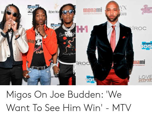 Migos Joe Budden Memes: POWER  monami  REMY MA  RE  CATO  ENTERTAINMENT  New York's  POWER  OP  H1  Civi g  IROC  ULERA REMIUMe  $4RAB  POWER  105  Praduct of the pot  nami  IROO  RTAINMENT  LOVE  HIPHO  MY MAR  POW  105 Migos On Joe Budden: 'We Want To See Him Win' - MTV
