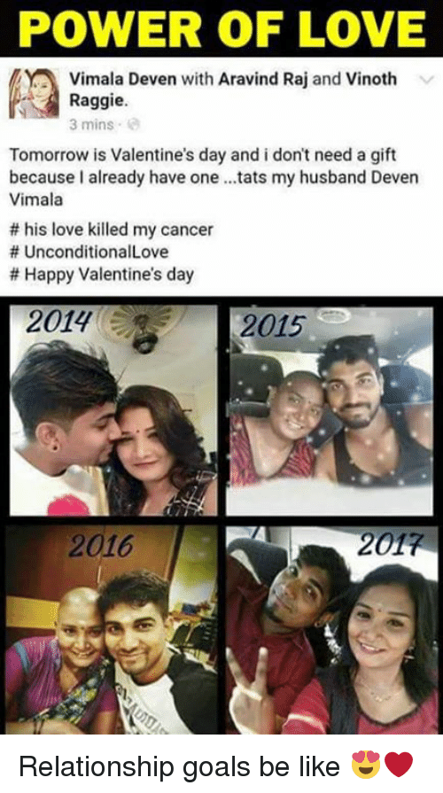 happy valentine day: POWER OF LOVE  Vimala Deven with Aravind Raj and Vinoth  Raggie.  3 mins  Tomorrow is Valentine's day and i don't need a gift  because already have one ...tats my husband Deven  Vimala  his love killed my cancer  UnconditionalLove  Happy Valentine's day  2014 2015  2016  2017 Relationship goals be like 😍❤