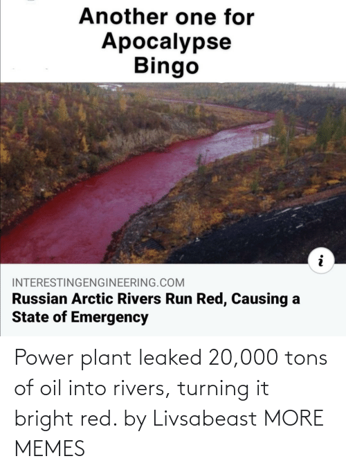 bright: Power plant leaked 20,000 tons of oil into rivers, turning it bright red. by Livsabeast MORE MEMES