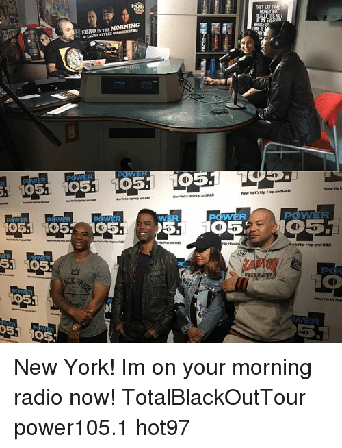 Memes, Money, and New York: POWER  POWER  51 1005.  105  D5. 105  EBRO  IN MORNING  WWER  51  THEY SAY  MONEY  REALUITSNOT  BROKEG  New York Hip-Hop and RAB  POGOVAVER  Hip-Hop and RAB New York! Im on your morning radio now! TotalBlackOutTour power105.1 hot97