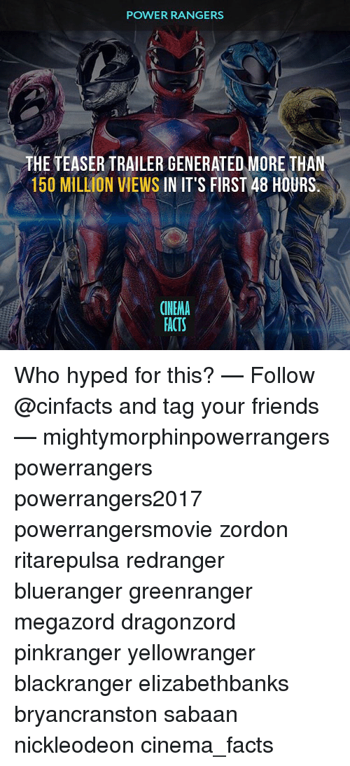 first 48: POWER RANGERS  THE TEASER TRAILER GENERATED MORE THAN  150 MILLION VIEWS  IN IT'S FIRST 48 HOURS  CINEMA  FACTS Who hyped for this? — Follow @cinfacts and tag your friends — mightymorphinpowerrangers powerrangers powerrangers2017 powerrangersmovie zordon ritarepulsa redranger blueranger greenranger megazord dragonzord pinkranger yellowranger blackranger elizabethbanks bryancranston sabaan nickleodeon cinema_facts