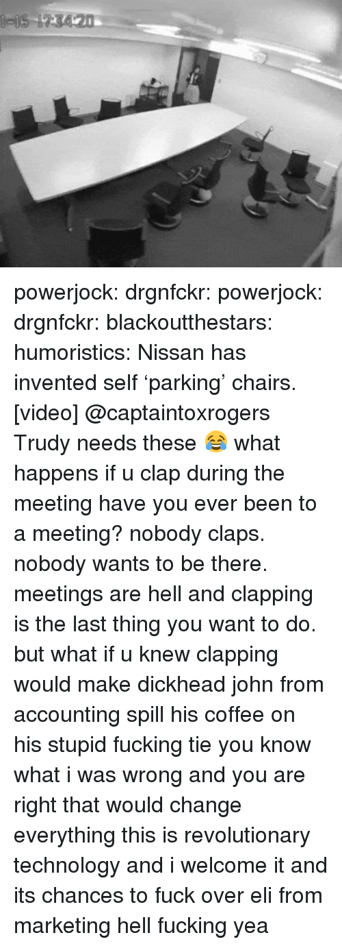 Trudy: powerjock:  drgnfckr:  powerjock:  drgnfckr:  blackoutthestars:  humoristics:  Nissan has invented self 'parking' chairs. [video]  @captaintoxrogers Trudy needs these 😂  what happens if u clap during the meeting  have you ever been to a meeting? nobody claps. nobody wants to be there. meetings are hell and clapping is the last thing you want to do.  but what if u knew clapping would make dickhead john from accounting spill his coffee on his stupid fucking tie   you know what i was wrong and you are right that would change everything this is revolutionary technology and i welcome it and its chances to fuck over eli from marketing hell fucking yea