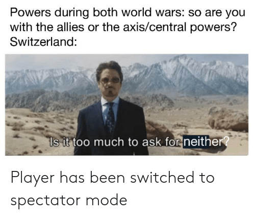 central powers: Powers during both world wars: so are you  with the allies or the axis/central powers?  Switzerland:  Is it too much to ask for neither? Player has been switched to spectator mode