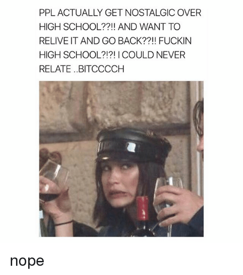 Noping: PPL ACTUALLY GET NOSTALGIC OVER  HIGH SCHOOL??!! AND WANT TO  RELIVE IT AND GO BACK??! FUCKIN  HIGH SCHOOL?!?! I COULD NEVER  RELATE..BITCCCCH nope