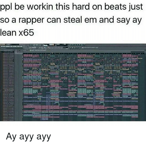 Lean, Beats, and Dank Memes: ppl be workin this hard on beats just  so a rapper can steal em and say ay  lean x65 Ay ayy ayy