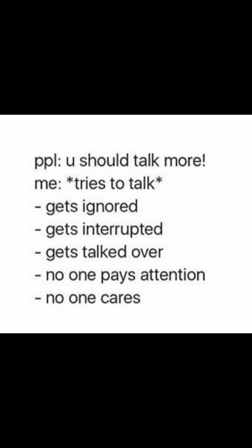 no one cares: ppl: u should talk more!  me: *tries to talk*  - gets ignored  gets interrupted  gets talked over  - no one pays attention  no one cares