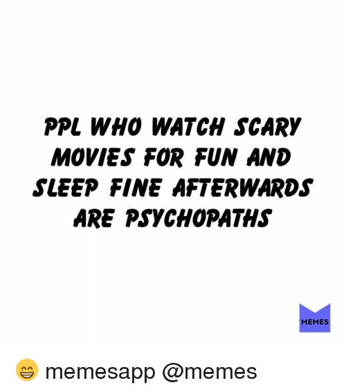 Memes, Movies, and Watch: PPL WH0 WATCH SCARY  MOVIES FOR FUN AND  SLEEP FINE AFTERWARDS  ARE PSYCHOPATHS  MEMES 😁 memesapp @memes