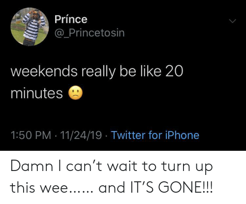 Be Like, Iphone, and Prince: Prínce  @Princetosin  weekends really be like 20  minutes  1:50 PM 11/24/19 Twitter for iPhone Damn I can't wait to turn up this wee…… and IT'S GONE!!!