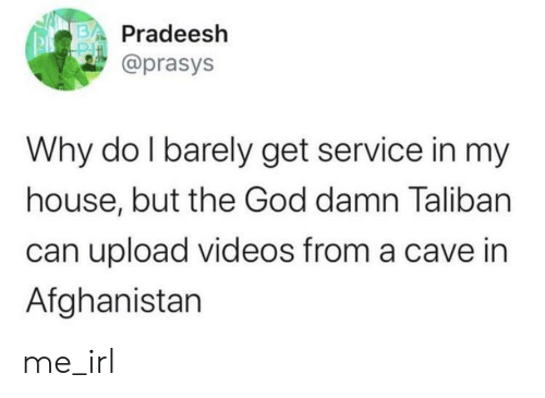 cave: Pradeesh  @prasys  Why do I barely get service in my  house, but the God damn Taliban  can upload videos from a cave in  Afghanistan me_irl