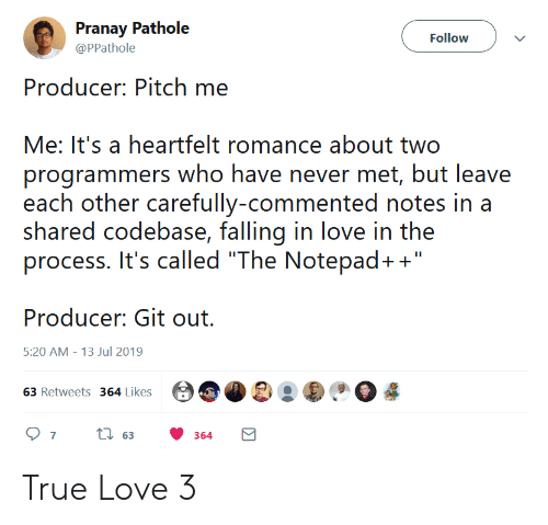 "Love, True, and Never: Pranay Pathole  Follow  @PPathole  Producer: Pitch me  Me: It's a heartfelt romance about two  programmers who have never met, but leave  each other carefully-commented notes in a  shared codebase, falling in love in the  process. It's called ""The Notepad+""  Producer: Git out  5:20 AM 13 Jul 2019  63 Retweets 364 Likes  ti63  7  364 True Love 3"