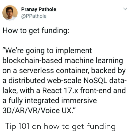 "How To, Voice, and How: Pranay Pathole  PPathole  How to get funding  ""We're going to implement  blockchain-based machine learning  on a serverless container, backed by  a distributed web-scale NoSQL data-  lake, with a React 17.x front-end and  a fully integrated immersive  3D/AR/VR/Voice UX Tip 101 on how to get funding"