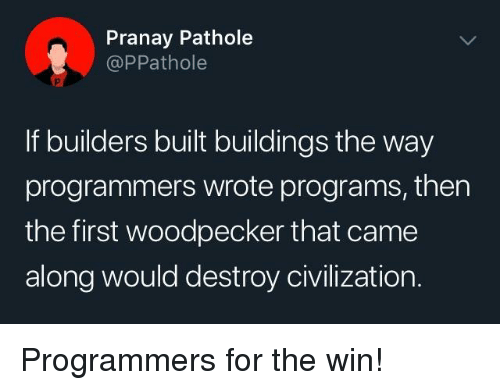 civilization: Pranay Pathole  @PPathole  If builders built buildings the way  programmers wrote programs, then  the first woodpecker that came  along would destroy civilization. Programmers for the win!