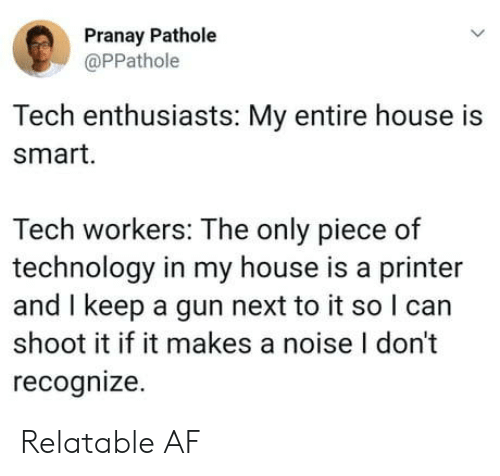 Af, My House, and House: Pranay Pathole  @PPathole  Tech enthusiasts: My entire house is  smart.  Tech workers: The only piece of  technology in my house is a printer  and I keep a gun next to it so l can  shoot it if it makes a noise I don't  recognize Relatable AF