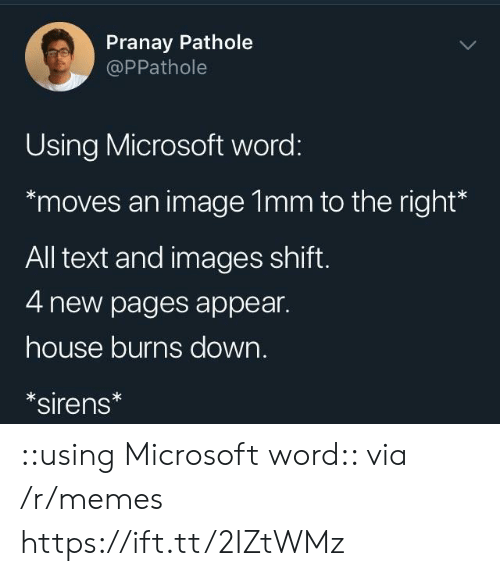 Memes, Microsoft, and Texting: Pranay Pathole  @PPathole  Using Microsoft word:  moves an image 1mm to the right*  All text and images shift  4 new pages appear.  house burns down.  sirens ::using Microsoft word:: via /r/memes https://ift.tt/2IZtWMz