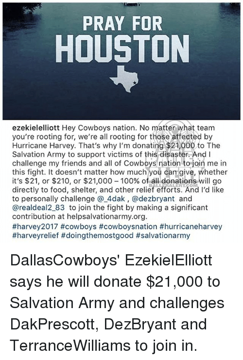 fightings: PRAY FOR  HOUSTON  ezekielelliott Hey Cowboys nation. No matter what team  you're rooting for, we're all rooting for those affected by  Hurricane Harvey. That's why I'm donating $21,000 to The  Salvation Army to support victims of this disaster. And I  challenge my friends and all of Cowboys nation to join me in  this fight. It doesn't matter how much you can give, whether  it's $21, or $210, or $21,000-100% of all donations will go  directly to food, shelter, and other relief efforts. And I'd like  to personally challenge @.4dak, @dezbryant and  @realdeal2_83 to join the fight by making a significant  contribution at helpsalvationarmy.org  DallasCowboys' EzekielElliott says he will donate $21,000 to Salvation Army and challenges DakPrescott, DezBryant and TerranceWilliams to join in.