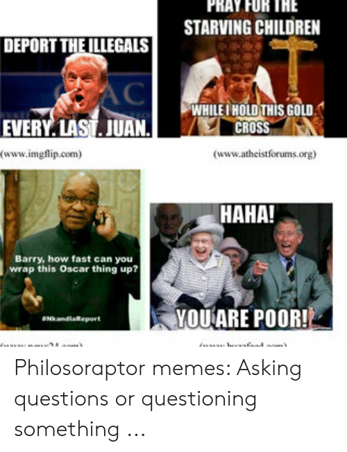 Memes Asking: PRAY FOR THE  STARVING CHILDREN  DEPORT THEILLEGALS  AC  WHILE HOLD THIS GOoLD  CROSS  EVERY LAST. JUAN.  (www.imgflip.com  (www.atheistforums.org)  HAHA!  Barry, how fast can you  wrap this Oscar thing up?  YOUARE POOR!  kandlaReport  ..fsad oom)  .. Philosoraptor memes: Asking questions or questioning something ...