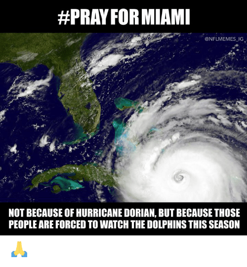 Nfl, Dolphins, and Hurricane:  #PRAY FORMIAMI  @NFLMEMES IG  NOT BECAUSE OF HURRICANE DORIAN, BUT BECAUSE THOSE  PEOPLE ARE FORCED TO WATCH THE DOLPHINS THIS SEASON 🙏