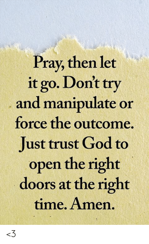 Dont Try: Pray, then let  it go. Don't try  and manipulate or  force the outcome  Just trust God to  open the right  doors at the right  time. Amen. <3