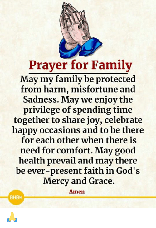 Family, Memes, and Good: Prayer for Family  May my family be protected  from harm, misfortune and  Sadness. May we enjoy the  privilege of spending time  together to share joy, celebrate  happy occasions and to be there  for each other when there is  need for comfort. May good  health prevail and may there  be ever-present faith in God's  Mercy and Grace.  Amen  BHBK 🙏