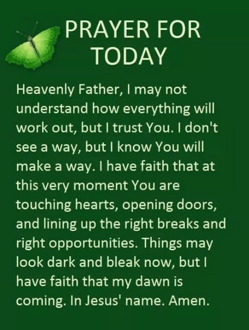 have faith: PRAYER FOR  TODAY  Heavenly Father, I may not  understand how everything will  work out, but I trust You. I don't  see a way, but I know You will  make a way. I have faith that a  this very moment You are  touching hearts, opening doors,  and lining up the right breaks and  right opportunities. Things may  look dark and bleak now, but I  have faith that my dawn is  coming. In Jesus' name. Amen.