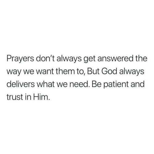 Patient: Prayers don't always get answered the  way we want them to, But God always  delivers what we need. Be patient and  trust in Him.