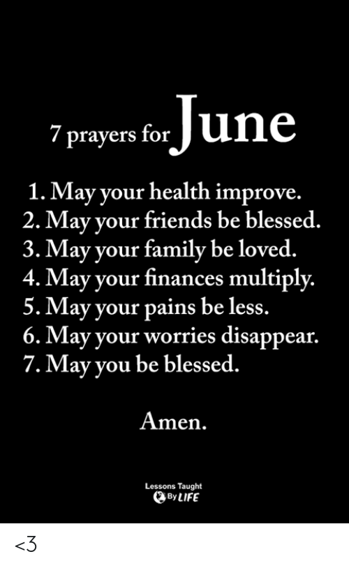 Blessed, Family, and Friends: / prayers for  1. May your health improve.  2. May your friends be blessed.  3. May your family be loved.  4. May your finances multiply.  5. May your pains be less.  6. May your worries disappear.  7.May vou be blessed.  Amen.  Lessons Taught  By LIFE <3