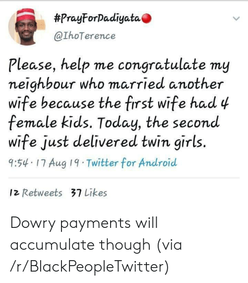 Android, Blackpeopletwitter, and Girls:  #PrayForDadiyata  @IhoTerence  Please, help me congratulate my  neighbour who married another  wife because the first wife had 4  female kids. Today, the second  wife just delivered twin girls.  9:54 17 Aug 19 Twitter for Android  12 Retweets 37 Likes Dowry payments will accumulate though (via /r/BlackPeopleTwitter)