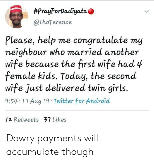 Android, Girls, and Twitter:  #PrayForDadiyata  @IhoTerence  Please, help me congratulate my  neighbour who married another  wife because the first wife had 4  female kids. Today, the second  wife just delivered twin girls.  9:54 17 Aug 19 Twitter for Android  12 Retweets 37 Likes Dowry payments will accumulate though