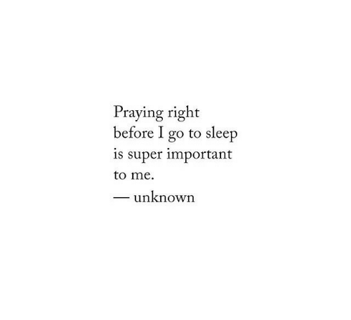 go to sleep: Praying right  before I go to sleep  is super important  to me.  unknown