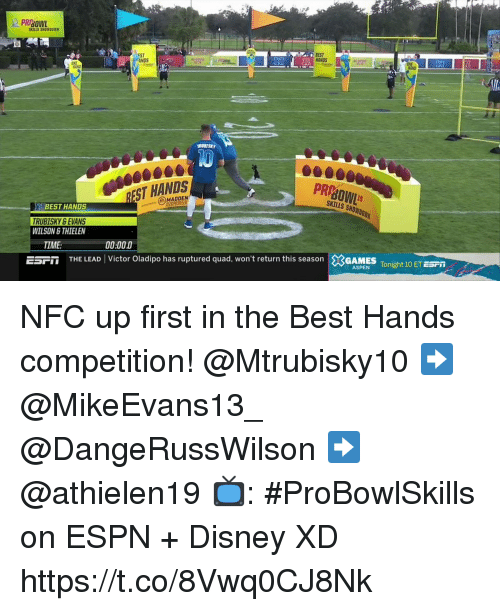 Disney, Espn, and Memes: PRBOWL  SKILLS S80 0011X  EST  ANDS  EST  RINDS  RURISAY  ST HANDS  PR  BEST HANDS  (e)MADDEN  KY &EVANS  WILSON STHIELEN  TIME  00:000  ESFİİ  THE LEAD  Victor Oladipo has ruptured quad, won't return this season  ×GAMES Tonight 10 ET ESPn  ASPEN Tonight 10 ET ESFI NFC up first in the Best Hands competition!  @Mtrubisky10 ➡️ @MikeEvans13_ @DangeRussWilson ➡️ @athielen19  📺: #ProBowlSkills on ESPN + Disney XD https://t.co/8Vwq0CJ8Nk