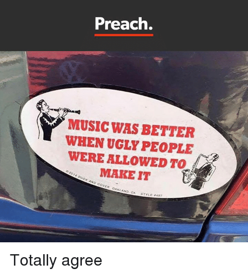 Memes, Preach, and Ugly: Preach.  MUSIC WAS BETTER  WHEN UGLY PEOPLE  WERE ALLOWED TO  MAKE IT  02014 DUCK AND VER OAKLAND,  CA STYLE P487 Totally agree