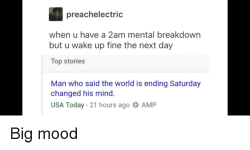 Mood, Reddit, and Today: preachelectric  when u have a 2am mental breakdown  but u wake up fine the next day  Top stories  Man who said the world is ending Saturday  changed his mind  USA Today- 21 hours ago AMP
