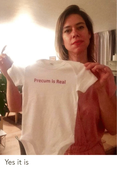 Yes It: Precum is Real Yes it is