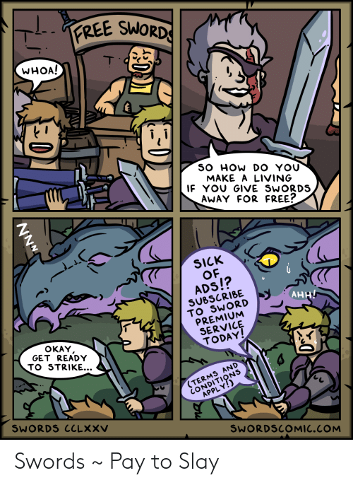 Free, Okay, and Today: PREE SWORDS  WHOA!  T  SO HOW DO YOU  MAKE A LIVING  IF YOU GIVE SWORDS  AWAY FOR FREE?  SICK  OF  ADS!?  SUBSCRIBE  TO SWORD  PREMIUM  SERVICE  TODAY!  АНН/  OKAY  GET READY  TO STRIKE...  (TERMS AND  CONDITIONS  APPLY!)  SWORDS CCLXXV  SWORDSCOMIC.COM  -0) Swords ~ Pay to Slay