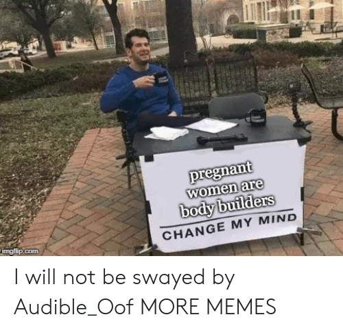 Audible: pregnant  women are  body builders  CHANGE MY MIND I will not be swayed by Audible_Oof MORE MEMES