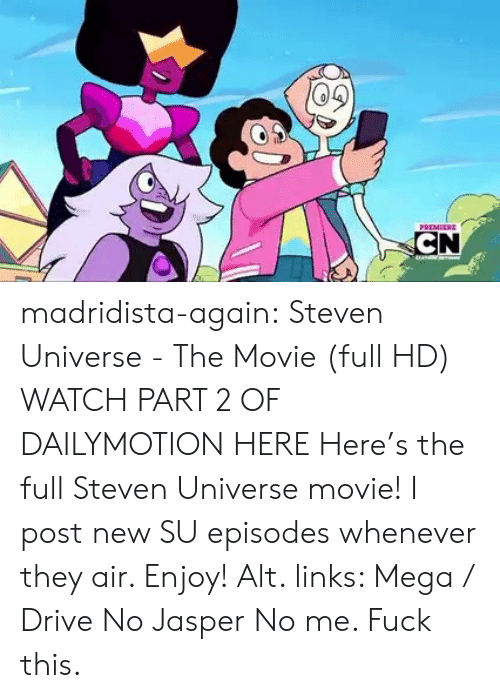 links: PREMEERE  CN madridista-again: Steven Universe - The Movie (full HD) WATCH PART 2 OF DAILYMOTION HERE Here's the full Steven Universe movie! I post new SU episodes whenever they air. Enjoy! Alt. links: Mega / Drive   No Jasper No me. Fuck this.