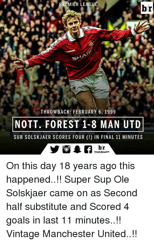 notts: PREMIER LEAGUE  br  SHA  THROWBACK: FEBRUARY 6, 1999  NOTT, FOREST 1-8 MAN UTD  SUB SOLSKJAER SCORES FOUR IN FINAL 11 MINUTES  br  TEAM Seneam On this day 18 years ago this happened..!! Super Sup Ole Solskjaer came on as Second half substitute and Scored 4 goals in last 11 minutes..!! Vintage Manchester United..!!